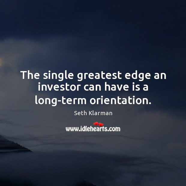 The single greatest edge an investor can have is a long-term orientation. Seth Klarman Picture Quote