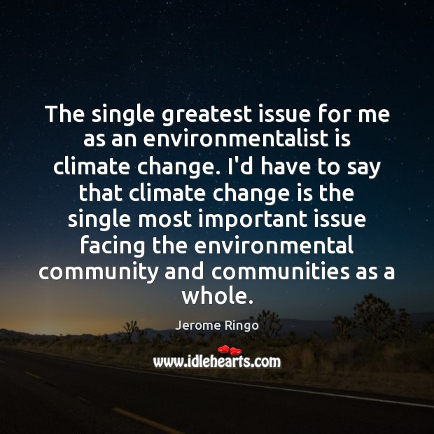 The single greatest issue for me as an environmentalist is climate change. Image