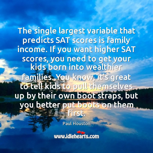 The single largest variable that predicts SAT scores is family income. If Image