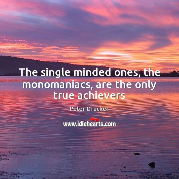 The single minded ones, the monomaniacs, are the only true achievers Image