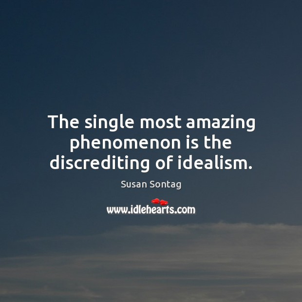 The single most amazing phenomenon is the discrediting of idealism. Susan Sontag Picture Quote