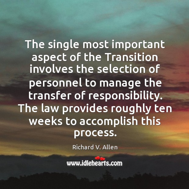 The single most important aspect of the transition involves the selection of personnel to manage the transfer of responsibility. Richard V. Allen Picture Quote