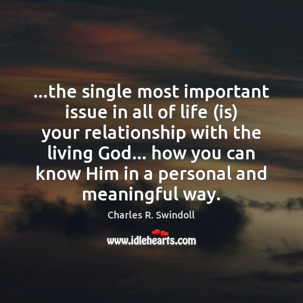 …the single most important issue in all of life (is) your relationship Charles R. Swindoll Picture Quote