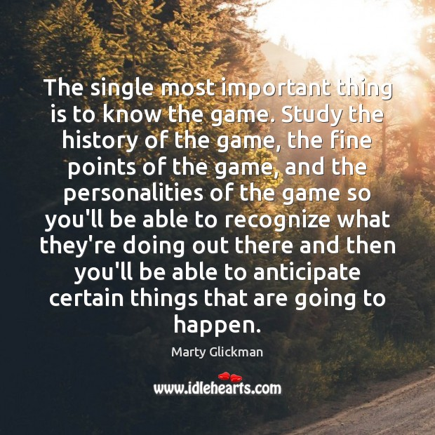 Image, The single most important thing is to know the game. Study the