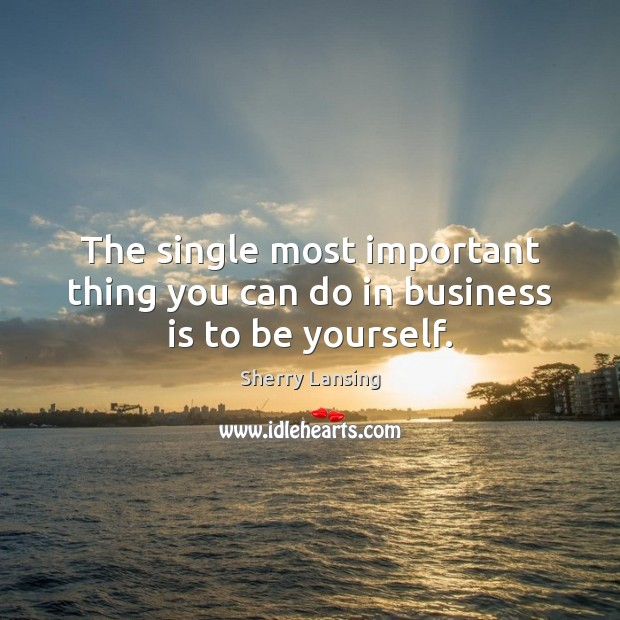 The single most important thing you can do in business is to be yourself. Be Yourself Quotes Image