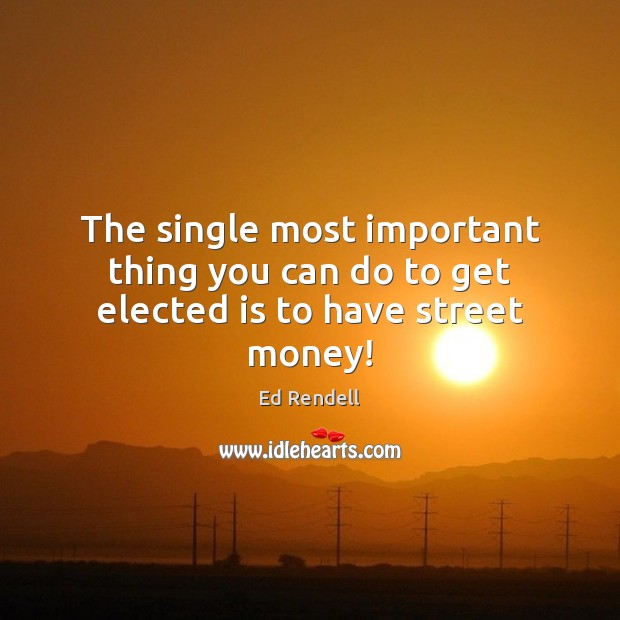 The single most important thing you can do to get elected is to have street money! Ed Rendell Picture Quote