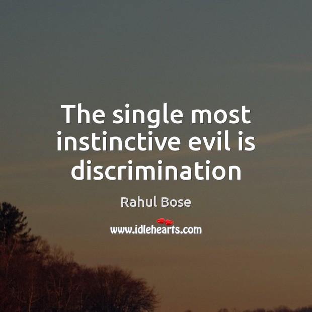 The single most instinctive evil is discrimination Image