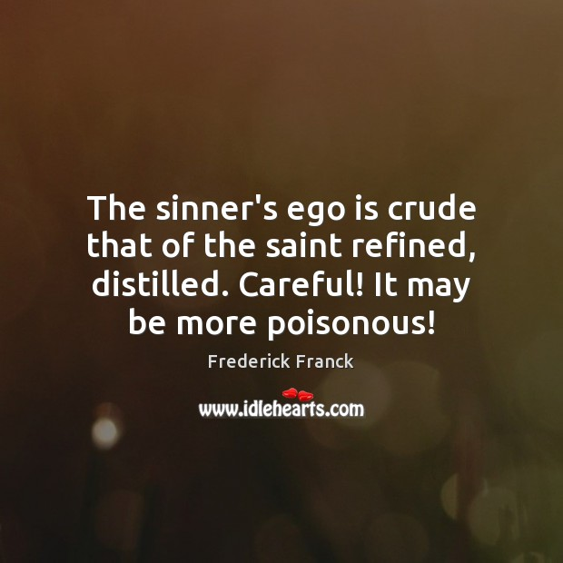 The sinner's ego is crude that of the saint refined, distilled. Careful! Ego Quotes Image