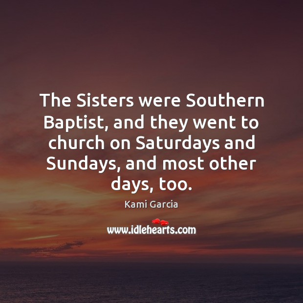 The Sisters were Southern Baptist, and they went to church on Saturdays Kami Garcia Picture Quote
