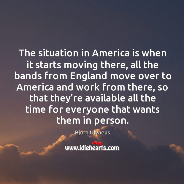 The situation in America is when it starts moving there, all the Bjorn Ulvaeus Picture Quote