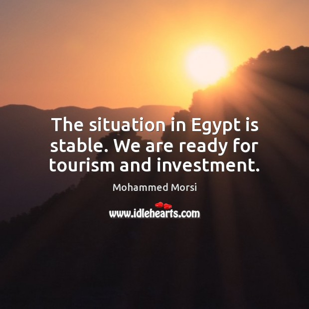 The situation in Egypt is stable. We are ready for tourism and investment. Mohammed Morsi Picture Quote