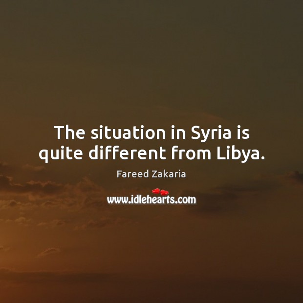 The situation in Syria is quite different from Libya. Fareed Zakaria Picture Quote