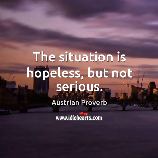 The situation is hopeless, but not serious. Image
