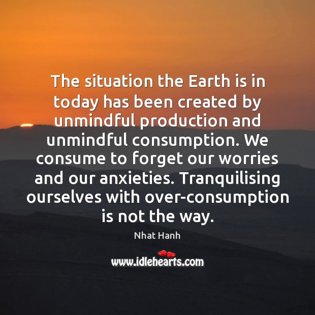 The situation the Earth is in today has been created by unmindful Nhat Hanh Picture Quote