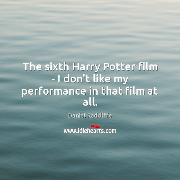The sixth Harry Potter film – I don't like my performance in that film at all. Image