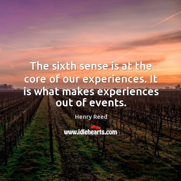 The sixth sense is at the core of our experiences. It is what makes experiences out of events. Henry Reed Picture Quote