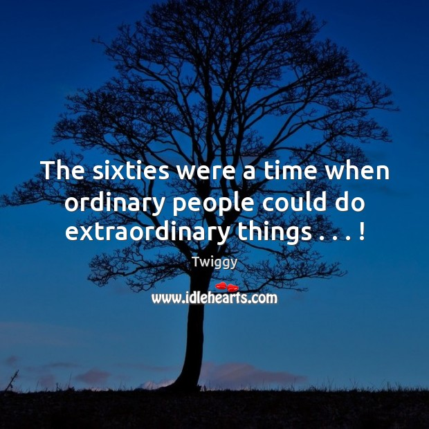 The sixties were a time when ordinary people could do extraordinary things . . . ! Image
