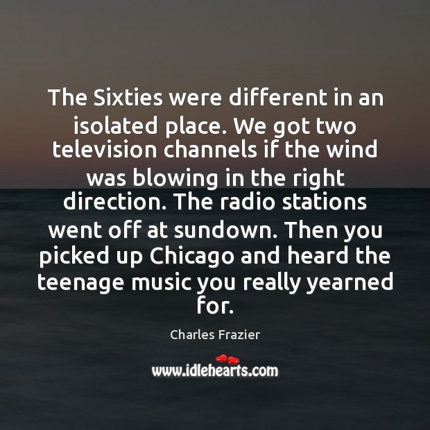 The Sixties were different in an isolated place. We got two television Charles Frazier Picture Quote