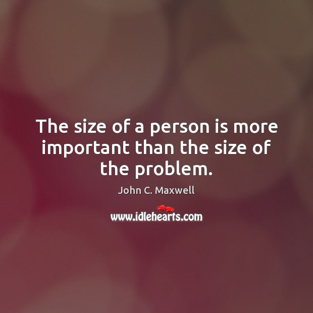 The size of a person is more important than the size of the problem. Image