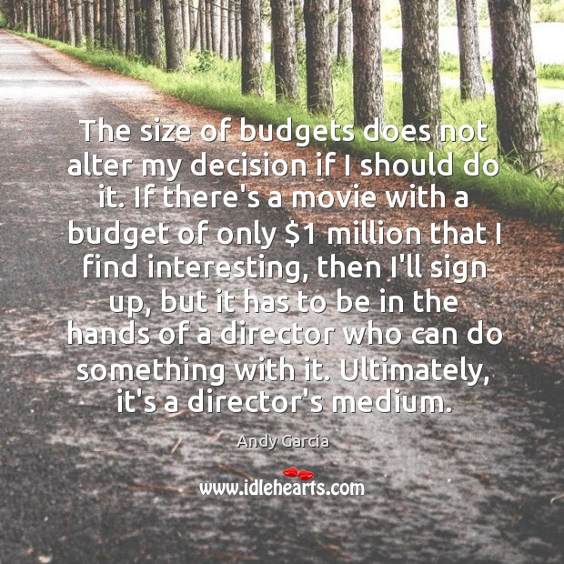 The size of budgets does not alter my decision if I should Image