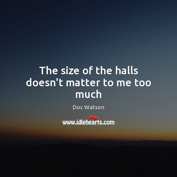 The size of the halls doesn't matter to me too much Doc Watson Picture Quote