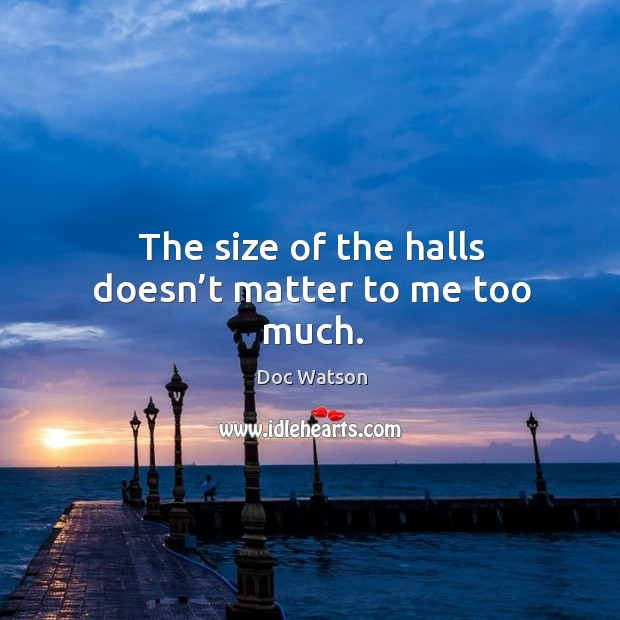 The size of the halls doesn't matter to me too much. Doc Watson Picture Quote