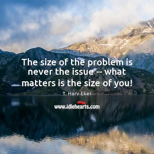 The size of the problem is never the issue — what matters is the size of you! Image