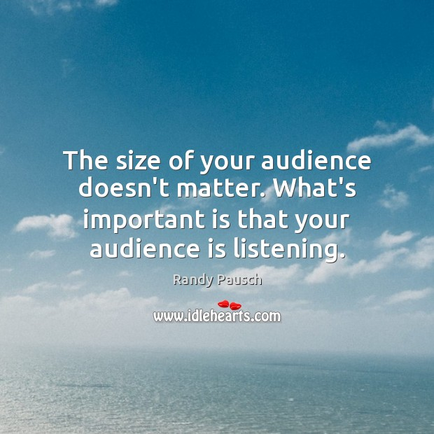 The size of your audience doesn't matter. What's important is that your Randy Pausch Picture Quote