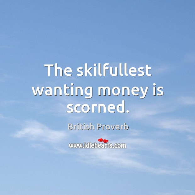 The skilfullest wanting money is scorned. British Proverbs Image