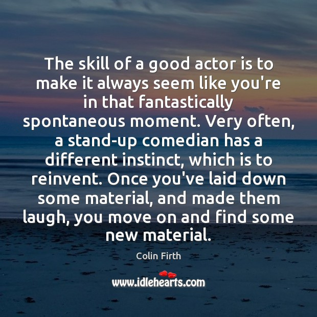 The skill of a good actor is to make it always seem Colin Firth Picture Quote