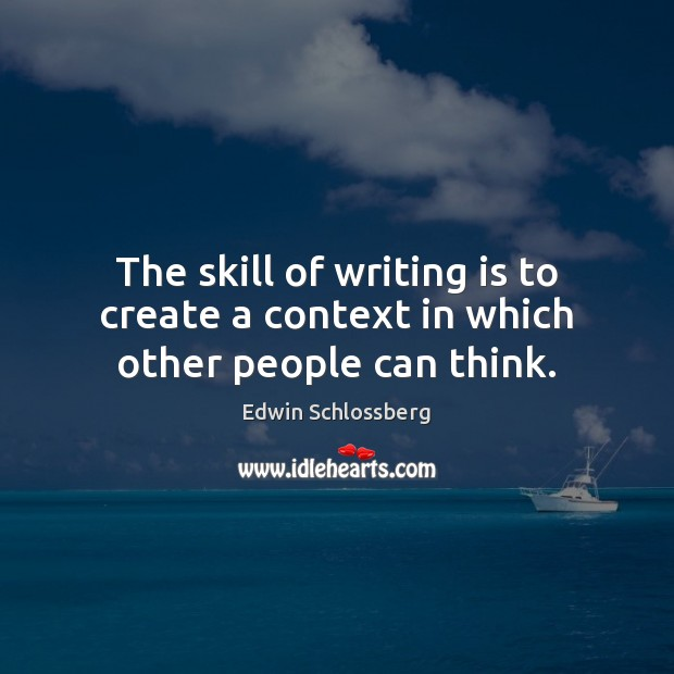 The skill of writing is to create a context in which other people can think. Writing Quotes Image