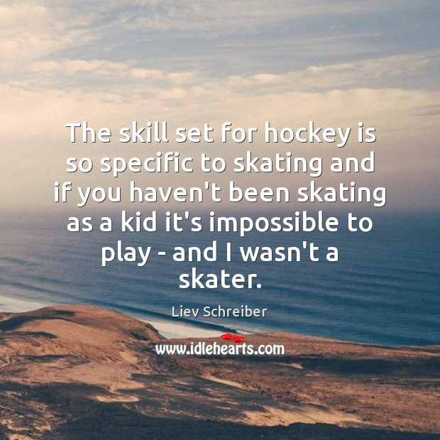 The skill set for hockey is so specific to skating and if Liev Schreiber Picture Quote