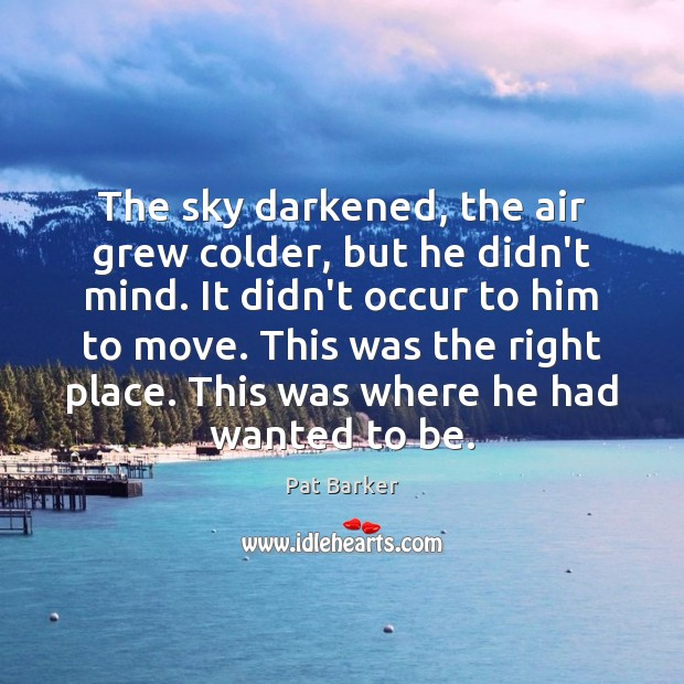 The sky darkened, the air grew colder, but he didn't mind. It Pat Barker Picture Quote