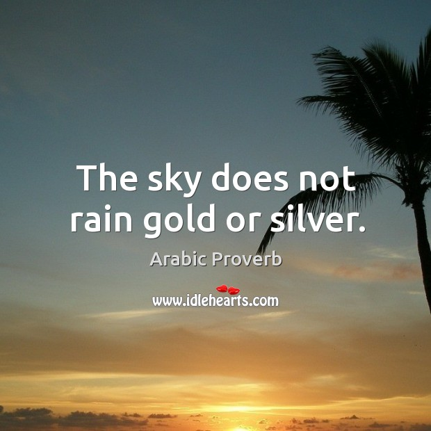 The sky does not rain gold or silver. Arabic Proverbs Image