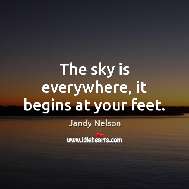 The sky is everywhere, it begins at your feet. Jandy Nelson Picture Quote