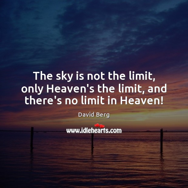 The sky is not the limit, only Heaven's the limit, and there's no limit in Heaven! Image