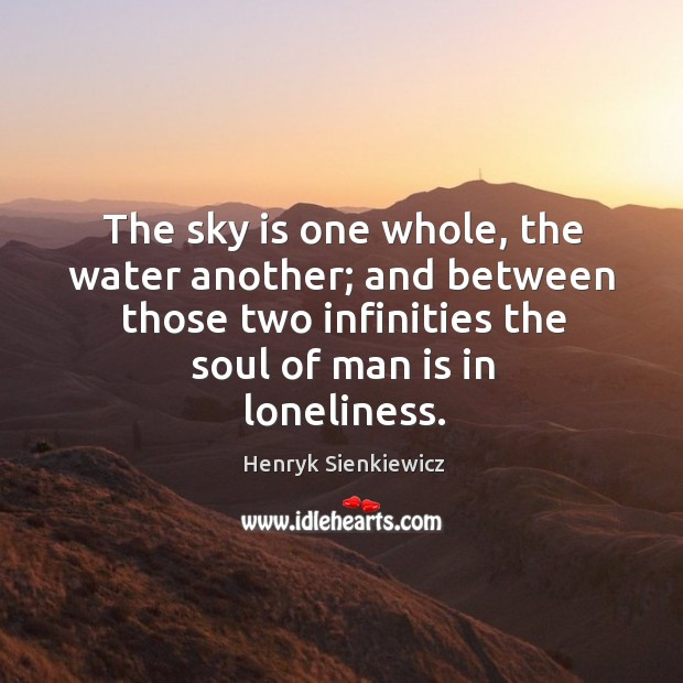 The sky is one whole, the water another; and between those two infinities the soul of man is in loneliness. Image