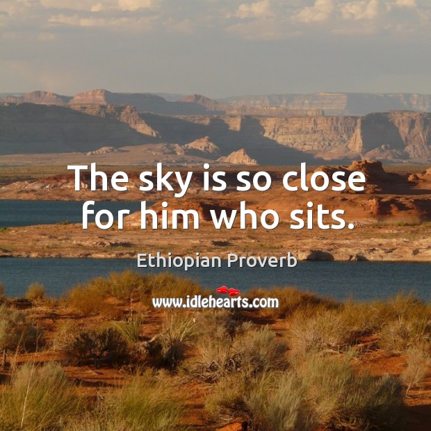 The sky is so close for him who sits. Ethiopian Proverbs Image
