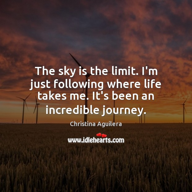 The sky is the limit. I'm just following where life takes me. Christina Aguilera Picture Quote