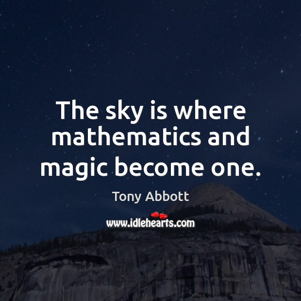 The sky is where mathematics and magic become one. Tony Abbott Picture Quote