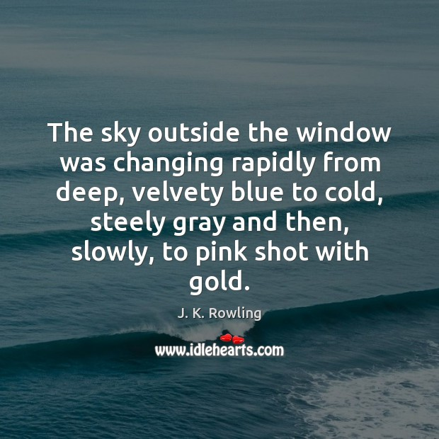 The sky outside the window was changing rapidly from deep, velvety blue J. K. Rowling Picture Quote