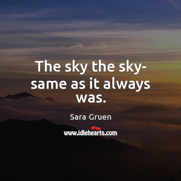 The sky the sky- same as it always was. Sara Gruen Picture Quote