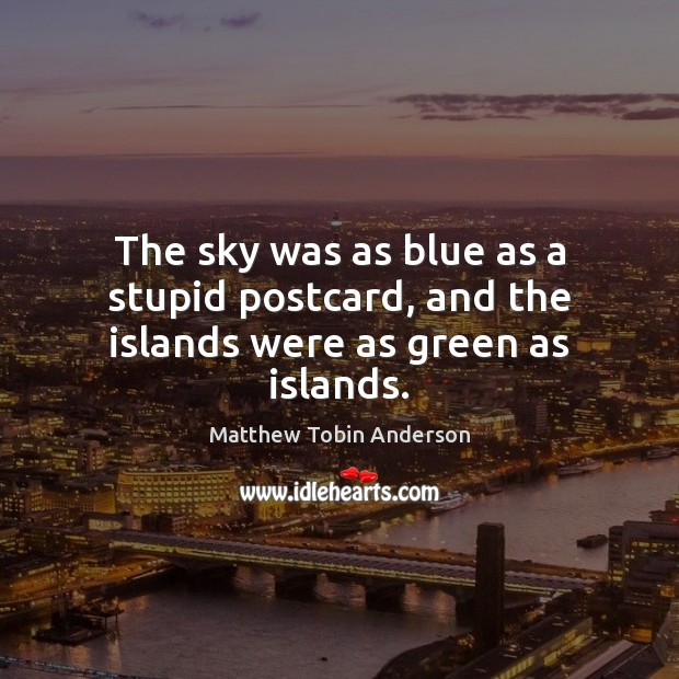 The sky was as blue as a stupid postcard, and the islands were as green as islands. Image