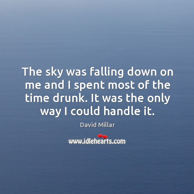 The sky was falling down on me and I spent most of the time drunk. It was the only way I could handle it. David Millar Picture Quote