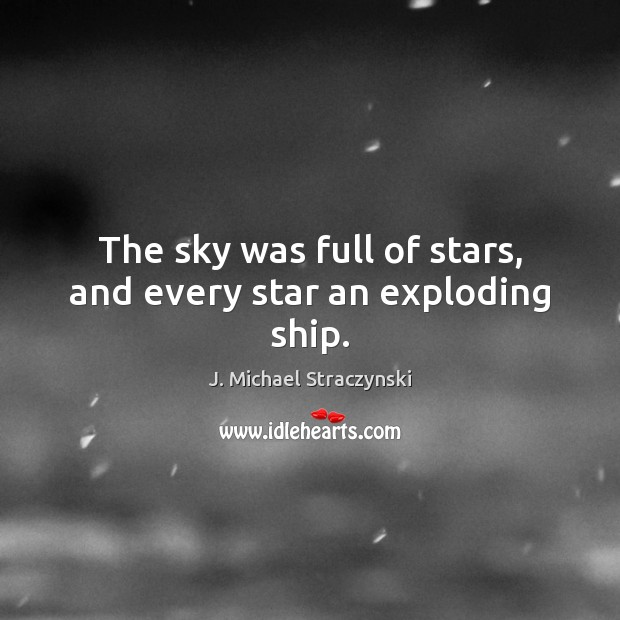 The sky was full of stars, and every star an exploding ship. J. Michael Straczynski Picture Quote