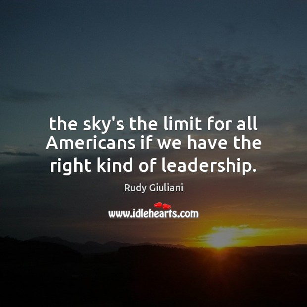 The sky's the limit for all Americans if we have the right kind of leadership. Rudy Giuliani Picture Quote