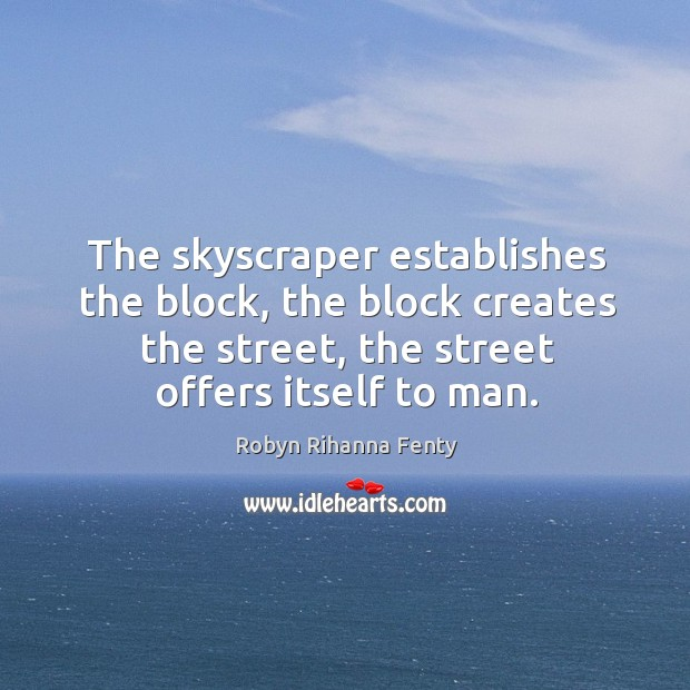 The skyscraper establishes the block, the block creates the street, the street offers itself to man. Image
