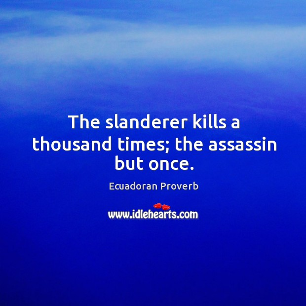 The slanderer kills a thousand times; the assassin but once. Ecuadoran Proverbs Image