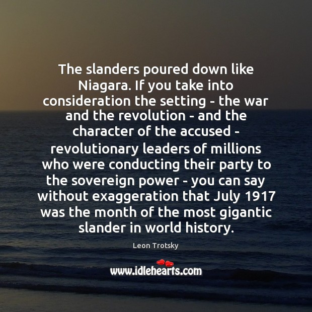 The slanders poured down like Niagara. If you take into consideration the Leon Trotsky Picture Quote