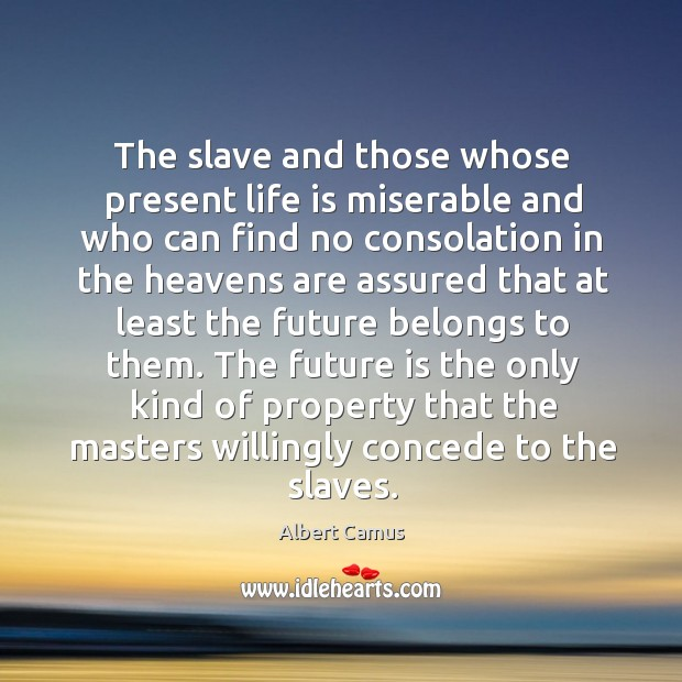 The slave and those whose present life is miserable and who can Image